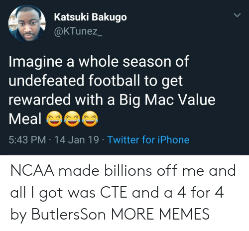 Ncaa: Katsuki Bakugo  @KTunez  Imagine a whole season of  undefeated football to get  rewarded with a Big Mac Value  Meal  5:43 PM 14 Jan 19 Twitter for iPhone NCAA made billions off me and all I got was CTE and a 4 for 4 by ButlersSon MORE MEMES