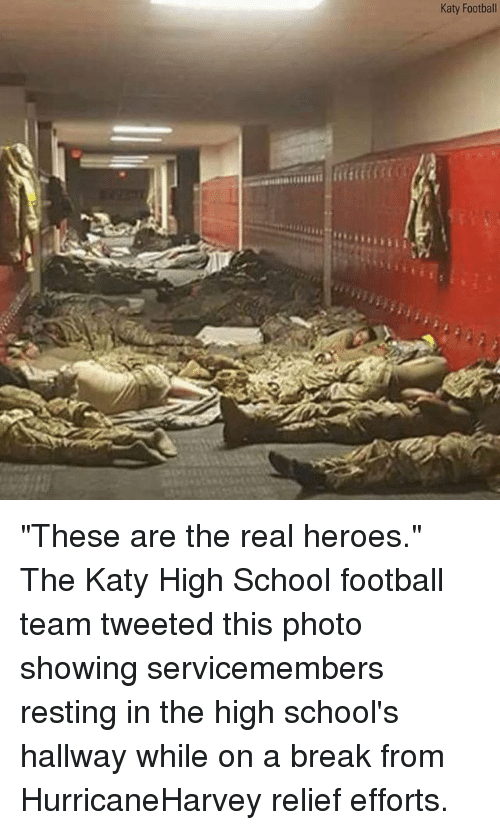 "the real heroes: Katy Football ""These are the real heroes."" The Katy High School football team tweeted this photo showing servicemembers resting in the high school's hallway while on a break from HurricaneHarvey relief efforts."