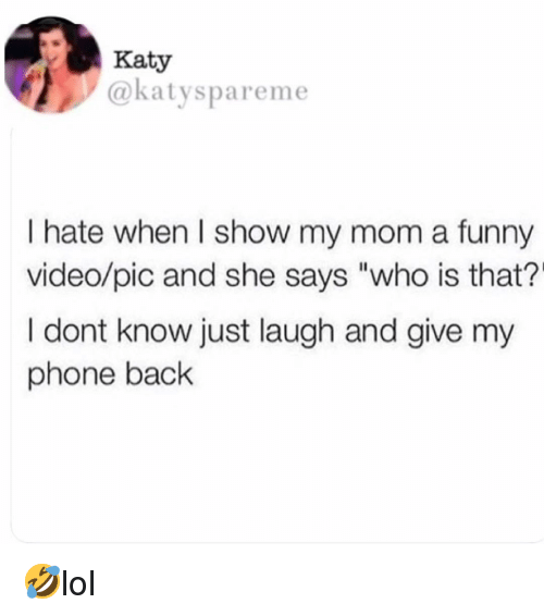 """Who Is That: Katy  @katyspareme  I hate when I show my mom a funny  video/pic and she says """"who is that?'  I dont know just laugh and give my  phone back 🤣lol"""