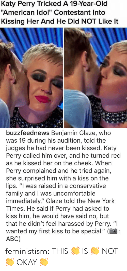 "Abc, American Idol, and Family: Katy Perry Tricked A 19-Year-Old  ""American Idol"" Contestant Into  Kissing Her And He Did NOT Like It   buzzfeednews Benjamin Glaze, whoo  was 19 during his audition, told the  judges he had never been kissed. Katy  Perry called him over, and he turned red  as he kissed her on the cheek. When  Perry complained and he tried again,  she surprised him with a kiss on the  lips. ""I was raised in a conservative  family and I was uncomfortable  immediately,"" Glaze told the New York  Times. He said if Perry had asked to  kiss him, he would have said no, but  that he didn't feel harassed by Perry. ""I  wanted my first kiss to be special."" (  ABC) feministism:  THIS 👏 IS 👏 NOT 👏 OKAY 👏"