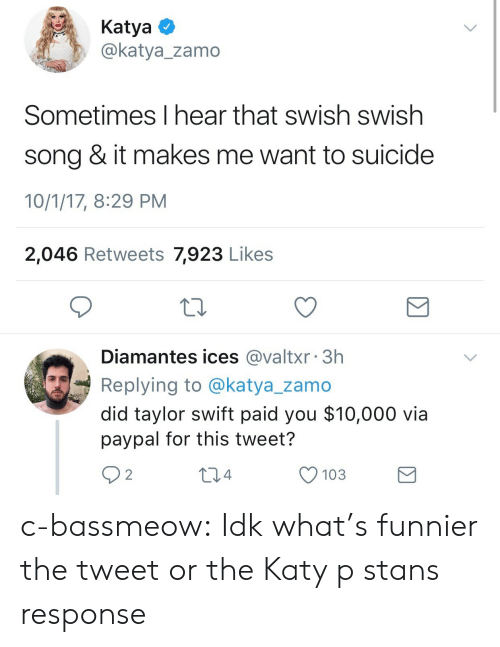 Taylor Swift, Tumblr, and Blog: KatyaO  @katya_zamo  Sometimes I hear that swish swish  song & it makes me want to suicide  10/1/17, 8:29 PM  2,046 Retweets 7,923 Likes  Diamantes ices @valtxr 3h  Replying to @katya_zamo  did taylor swift paid you $10,000 via  paypal for this tweet?  92  04  O 103 c-bassmeow:  Idk what's funnier the tweet or the Katy p stans response