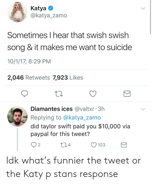 Taylor Swift, Paypal, and Suicide: KatyaO  @katya_zamo  Sometimes I hear that swish swish  song & it makes me want to suicide  10/1/17, 8:29 PM  2,046 Retweets 7,923 Likes  Diamantes ices @valtxr 3h  Replying to @katya_zamo  did taylor swift paid you $10,000 via  paypal for this tweet?  92  04  O 103 Idk what's funnier the tweet or the Katy p stans response