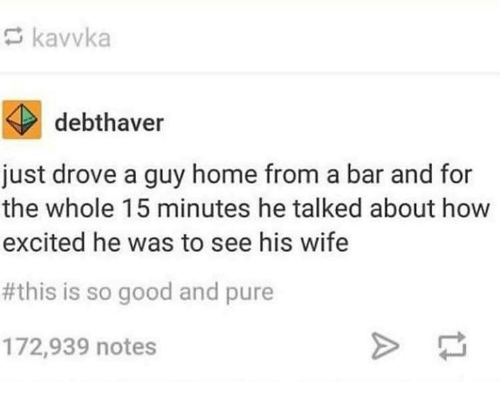 Good, Home, and Wife: kavvka  debthaver  just drove a guy home from a bar and for  the whole 15 minutes he talked about how  excited he was to see his wife  #this is so good and pure  172,939 notes