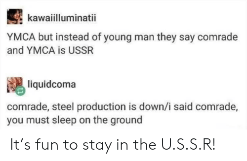 Ymca, Ussr, and Sleep: kawaiilluminatii  YMCA but instead of young man they say comrade  and YMCA is USSR  liquidcoma  comrade, steel production is down/i said comrade,  you must sleep on the ground It's fun to stay in the U.S.S.R!
