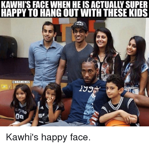 Nba, Happy Face, and Happy Faces: KAWHI'S FACE WHEN HE IS ACTUALLY SUPER  HAPPY TO HANG OUT WITH THESE KIDS  @MBAMEMES  199 Kawhi's happy face.