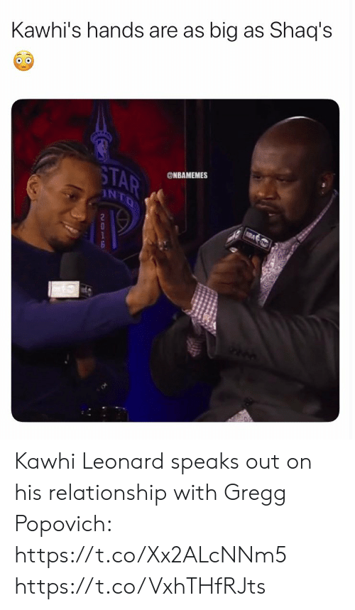 Memes, Kawhi Leonard, and Star: Kawhi's hands are as big as Shaq's  STAR  ONBAMEMES  INTO  NA  2  1 Kawhi Leonard speaks out on his relationship with Gregg Popovich: https://t.co/Xx2ALcNNm5 https://t.co/VxhTHfRJts