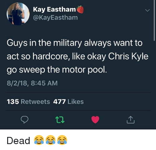 Memes, Okay, and Pool: Kay Eastham  @KayEastham  Guys in the military always want to  act so hardcore, like okay Chris Kyle  go sweep the motor pool  8/2/18, 8:45 AM  135 Retweets 477 Likes Dead 😂😂😂