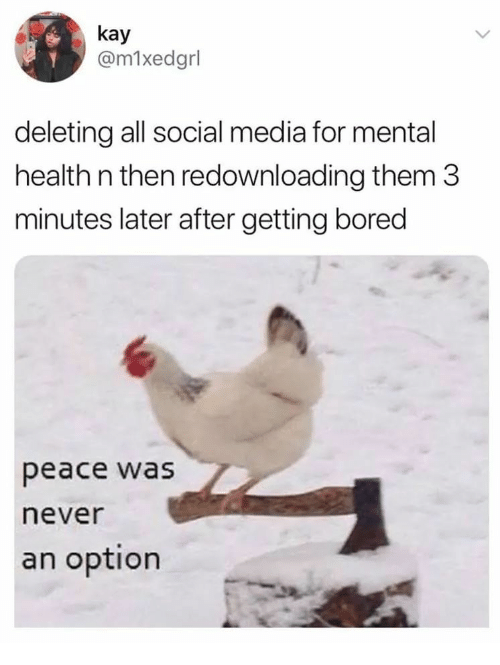 Peace Was Never An Option: kay  @m1xedgrl  deleting all social media for mental  health n then redownloading them 3  minutes later after getting bored  peace was  never  an option