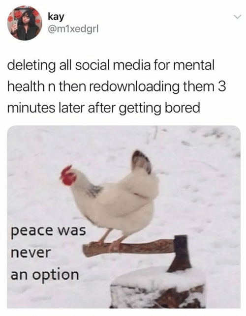 Kay: kay  @m1xedgrl  deleting all social media for mental  health n then redownloading them 3  minutes later after getting bored  peace was  never  an option