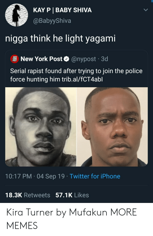 Dank, Iphone, and Memes: KAY P BABY SHIVA  @BabyyShiva  nigga think he light yagami  NEW  YORK  POST  New York Post  @nypost 3d  Serial rapist found after trying to join the police  force hunting him trib.al/fCT4abl  10:17 PM 04 Sep 19 Twitter for iPhone  18.3K Retweets 57.1K Likes Kira Turner by Mufakun MORE MEMES