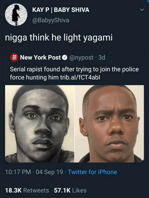 Iphone, New York, and New York Post: KAY P BABY SHIVA  @BabyyShiva  nigga think he light yagami  NEW  YORK  POST  New York Post  @nypost 3d  .  Serial rapist found after trying to join the police  force hunting him trib.al/fCT4abl  10:17 PM 04 Sep 19 Twitter for iPhone  .  18.3K Retweets 57.1K Likes