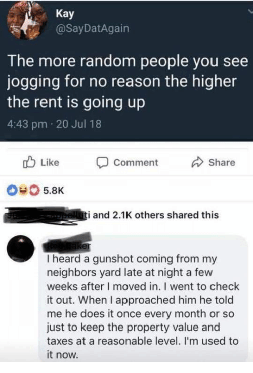 Taxes, Neighbors, and Reason: Kay  @SayDatAgain  The more random people you see  jogging for no reason the higher  the rent is going up  4:43 pm 20 Jul 18  b Like Comment  Share  040 5.8K  i and 2.1K others shared this  I heard a gunshot coming from my  neighbors yard late at night a few  weeks after I moved in. I went to check  it out. When I approached him he told  me he does it once every month or so  just to keep the property value and  taxes at a reasonable level. I'm used to  it now.