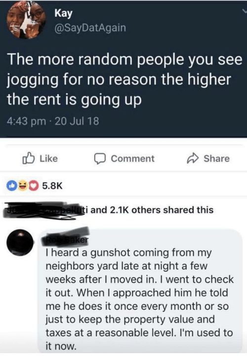 gunshot: Kay  @SayDatAgairn  The more random people you see  jogging for no reason the higher  the rent is going up  4:43 pm 20 Jul 18  b Like Comment  Share  040 5.8K  i and 2.1K others shared this  er  I heard a gunshot coming from my  neighbors yard late at night a few  weeks after I moved in. I went to check  it out. When I approached him he told  me he does it once every month or so  just to keep the property value and  taxes at a reasonable level. I'm used to  it now.