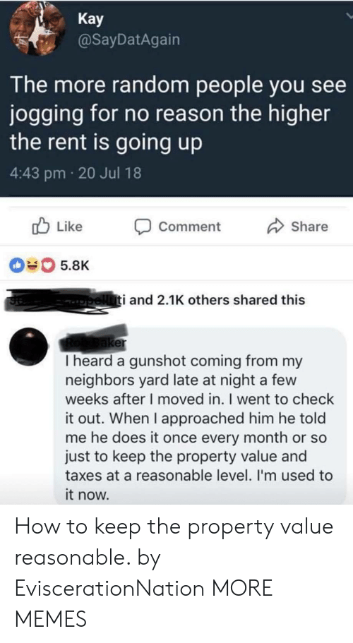 gunshot: Kay  @SayDatAgairn  The more random people you see  jogging for no reason the higher  the rent is going up  4:43 pm 20 Jul 18  b Like Comment  Share  040 5.8K  i and 2.1K others shared this  er  I heard a gunshot coming from my  neighbors yard late at night a few  weeks after I moved in. I went to check  it out. When I approached him he told  me he does it once every month or so  just to keep the property value and  taxes at a reasonable level. I'm used to  it now. How to keep the property value reasonable. by EviscerationNation MORE MEMES