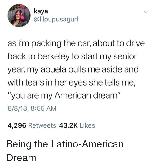 "kaya: kaya  @lilpupusagurl  as i'm packing the car, about to drive  back to berkeley to start my senior  year, my abuela pulls me aside and  with tears in her eyes she tells me,  ""you are my American dream""  8/8/18, 8:55 AM  4,296 Retweets 43.2K Likes Being the Latino-American Dream"