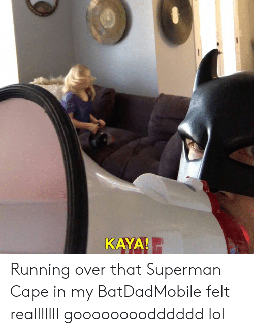 Lol, Memes, and Superman: KAYA Running over that Superman Cape in my BatDadMobile felt realllllll goooooooodddddd lol