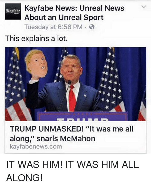 """Unrealism: Kayfabe News: Unreal News  V  About an Unreal Sport  Tuesday at 6:56 PM B  This explains a lot.  TRUMP UNMASKED! """"It was me all  along,"""" snarls McMahon  kayfabenews.com IT WAS HIM! IT WAS HIM ALL ALONG!"""