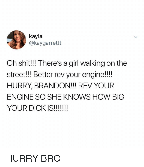 She Knows, Shit, and Dick: kayla  @kaygarrettt  Oh shit!!! There's a girl walking on the  street!! Better rev your engine!!!  HURRY, BRANDON!! REV YOUR  ENGINE SO SHE KNOWS HOW BIG  YOUR DICK IS!!!! HURRY BRO