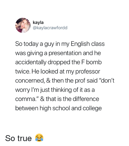 "F Bomb: kayla  @kaylacrawfordd  So today a guy in my English class  was giving a presentation and he  accidentally dropped the F bomb  twice. He looked at my professor  concerned, & then the prof said ""don't  worry I'm just thinking of it as a  comma."" & that is the difference  between high school and college So true 😂"