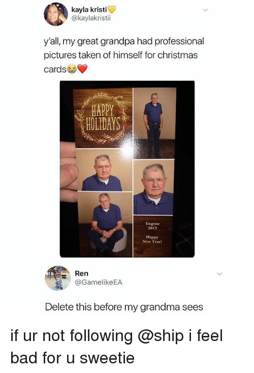 christmas cards: kayla kristi  @kaylakristi  y'all, my great grandpa had professional  pictures taken of himself for christmas  cards  HOLIDAYS  Eugene  2017  Happy  New Year!  Ren  @GamelikeEA  Delete this before my grandma sees if ur not following @ship i feel bad for u sweetie