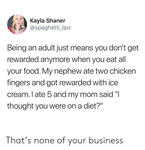 "Being an Adult, Food, and Business: Kayla Shaner  @spaghetti_ lips  Being an adult just means you don't get  rewarded anymore when you eat all  your food. My nephew ate two chicken  fingers and got rewarded with ice  cream. I ate 5 and my mom said ""I  thought you were on a diet?"" That's none of your business"