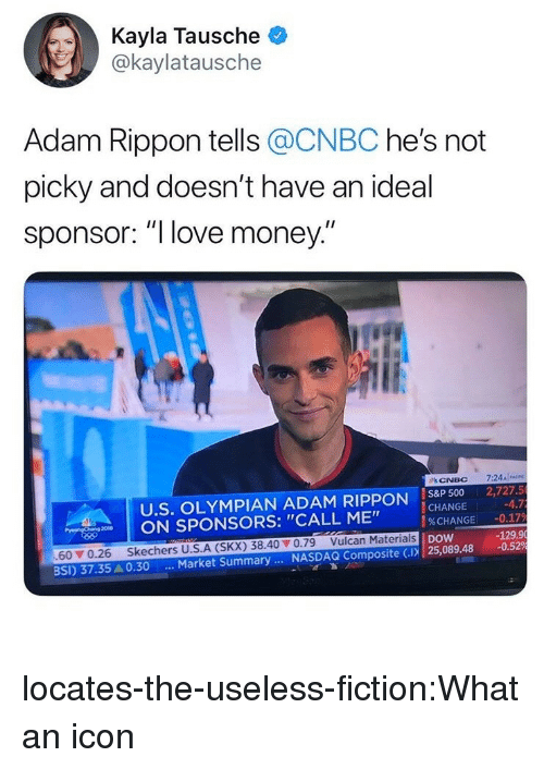 "sponsors: Kayla Tausche  @kaylatausche  Adam Rippon tells @CNBC he's not  picky and doesn't have an ideal  sponsor: ""l love money  U.S. OLYMPIAN ADAM RIPPON IS8P 500 2,727.5  CHANGE  %CHANGE  nw 