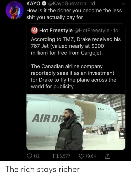 Drake, Shit, and Free: KAYO @KayoGuevarra 1d  How is it the richer you become the less  shit you actually pay for  HOT  FREE  STYLE  Hot Freestyle @HotFreestyle 1d  According to TMZ, Drake received his  767 Jet (valued nearly at $200  million) for free from Cargojet.  The Canadian airline company  reportedly sees it as an investment  for Drake to fly the plane across the  world for publicity  AIR DR  226,577  112  19.6K The rich stays richer