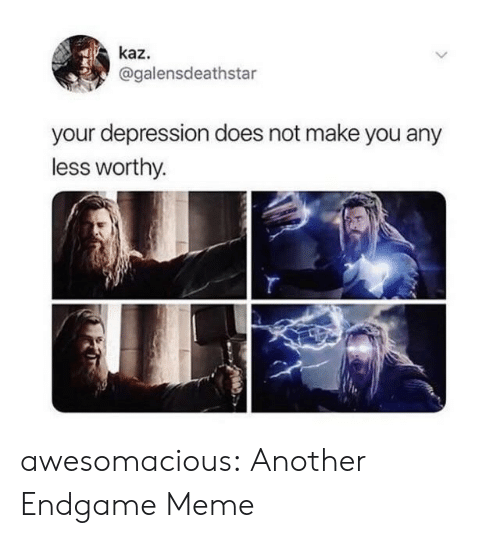 Meme, Tumblr, and Blog: kaz.  @galensdeathstar  your depression does not make you any  less worthy. awesomacious:  Another Endgame Meme