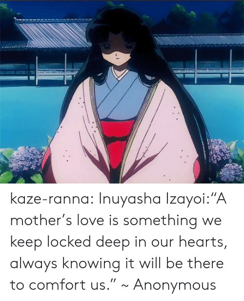 "We Keep: kaze-ranna:  Inuyasha  Izayoi:""A mother's love is something we keep locked deep in our hearts, always knowing it will be there to comfort us."" ~ Anonymous"