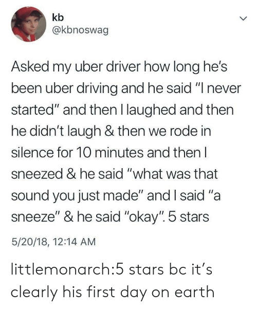 """Tumblr, Uber, and Blog: kb  @kbnoswag  Asked my uber driver how long he's  been uber drivin  started"""" and then I laughed and then  he didn't laugh & then we rode in  silence for 10 minutes and then l  sneezed & he said """"what was that  sound you just made"""" and I said """"a  sneeze"""" & he said """"okay"""". 5 stars  5/20/18, 12:14 AM  g and he said """" never littlemonarch:5 stars bc it's clearly his first day on earth"""