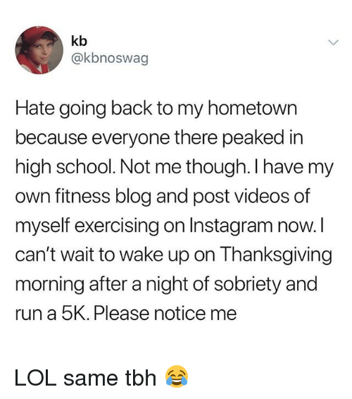 Same Tbh: kb  @kbnoswag  Hate going back to my hometown  because everyone there peaked in  high school. Not me though. I have my  own fitness blog and post videos of  myself exercising on Instagram now.l  can't wait to wake up on Thanksgiving  morning after a night of sobriety and  run a 5K. Please notice me LOL same tbh 😂