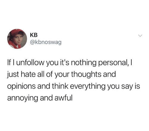opinions: KB  @kbnoswag  If I unfollow you it's nothing personal, I  just hate all of your thoughts and  opinions and think everything you say is  annoying and awful