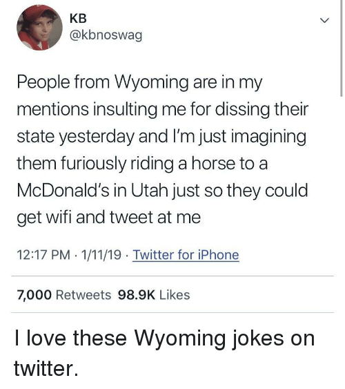 Iphone, Love, and McDonalds: KB  @kbnoswag  People from Wyoming are in my  mentions insulting me for dissing their  state yesterday and I'm just imagining  them furiously riding a horse to a  McDonald's in Utah just so they could  get wifi and tweet at me  12:17 PM . 1/11/19 Twitter for iPhone  7,000 Retweets 98.9K Likes I love these Wyoming jokes on twitter.