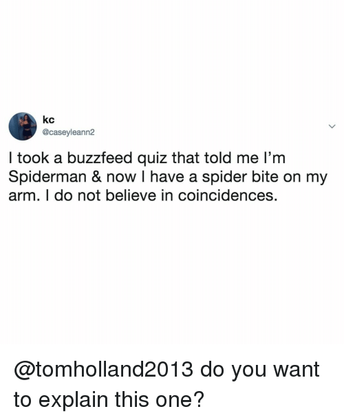 Spider, Buzzfeed, and Quiz: kc  @caseyleann2  I took a buzzfeed quiz that told me l'm  Spiderman & now I have a spider bite on my  arm. T do not believe in coincidences. @tomholland2013 do you want to explain this one?