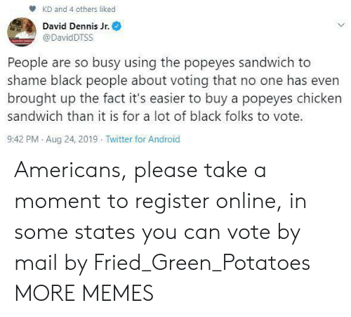 Register: KD and 4 others liked  David Dennis Jr.  @DavidDTSS  People are so busy using the popeyes sandwich to  shame black people about voting that no one has even  brought up the fact it's easier to buy a popeyes chicken  sandwich than it is for a lot of black folks to vote.  9:42 PM Aug 24, 2019 Twitter for Android Americans, please take a moment to register online, in some states you can vote by mail by Fried_Green_Potatoes MORE MEMES