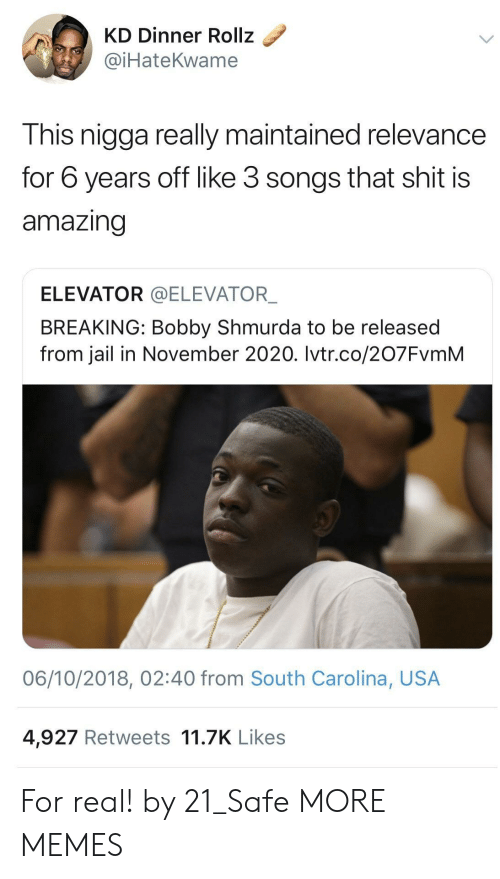 Bobby Shmurda, Dank, and Jail: KD Dinner Rollz  @iHateKwame  This nigga really maintained relevance  for 6 years off like 3 songs that shit is  amazing  ELEVATOR @ELEVATOR  BREAKING: Bobby Shmurda to be released  from jail in November 2020. Ivtr.co/207FvmM  06/10/2018, 02:40 from South Carolina, USA  4,927 Retweets 11.7K Likes For real! by 21_Safe MORE MEMES