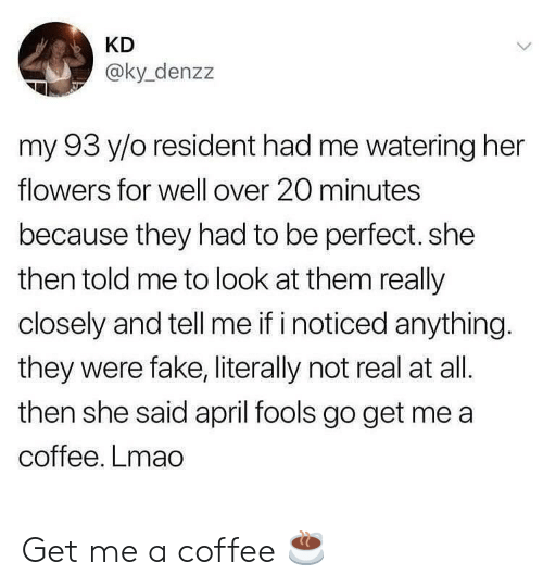 April Fools: KD  @ky_denzz  my 93 y/o resident had me watering her  flowers for well over 20 minutes  because they had to be perfect. she  then told me to look at them really  closely and tell me if i noticed anything.  they were fake, literally not real at all.  then she said april fools go get me a  coffee. Lmao Get me a coffee ☕️