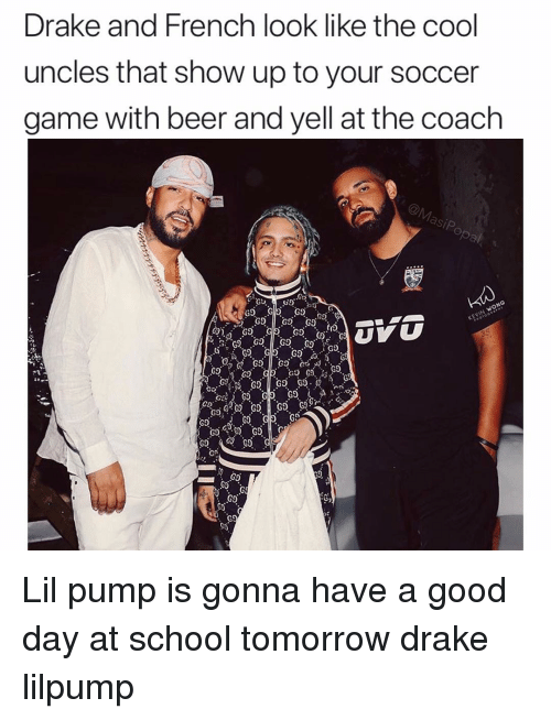 Beer, Drake, and Funny: ke and French look like the cool  uncles that show up to your soccer  game with beer and yell at the coach  Dra  Go  G9  60  G9 Lil pump is gonna have a good day at school tomorrow drake lilpump