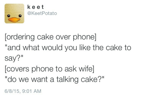 "You Like The: ke et  @KeetPotato  [ordering cake over phone]  ""and what would you like the cake to  say?""  [covers phone to ask wife  ""do we want a talking cake?""  6/8/15, 9:01 AM"
