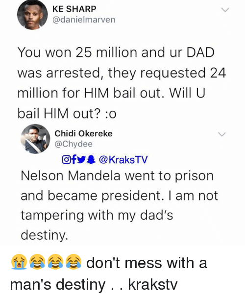 tampering: KE SHARP  @danielmarven  You won 25 million and ur DAD  was arrested, they requested 24  million for HIM bail out. Will U  bail HIM out? :o  Chidi Okereke  @Chydee  Of步. @ KraksTV  Nelson Mandela went to prison  and became president. I am not  tampering with my dad's  destiny. 😭😂😂😂 don't mess with a man's destiny . . krakstv