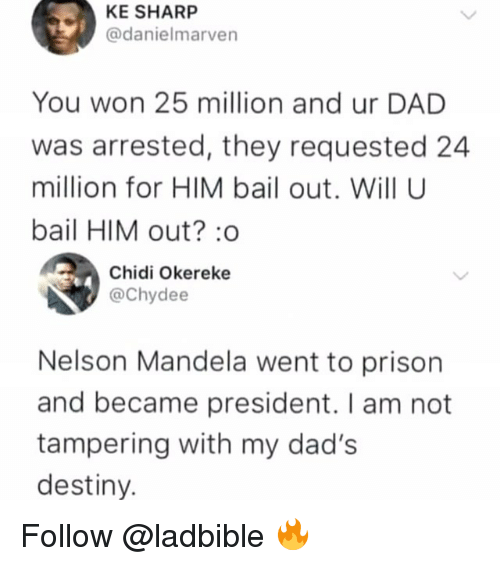 tampering: KE SHARP  @danielmarven  You won 25 million and ur DAD  was arrested, they requested 24  million for HIM bail out. Will U  bail HIM out?:o  Chidi Okereke  @Chydee  Nelson Mandela went to prison  and became president. I am not  tampering with my dad's  destiny. Follow @ladbible 🔥