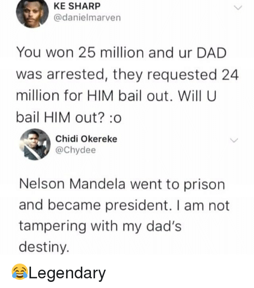 tampering: KE SHARP  @danielmarven  You won 25 million and ur DAD  was arrested, they requested 24  million for HIM bail out. Will U  bail HIM out? :o  Chidi Okereke  @Chydee  Nelson Mandela went to prison  and became president. I am not  tampering with my dad's  destiny. 😂Legendary