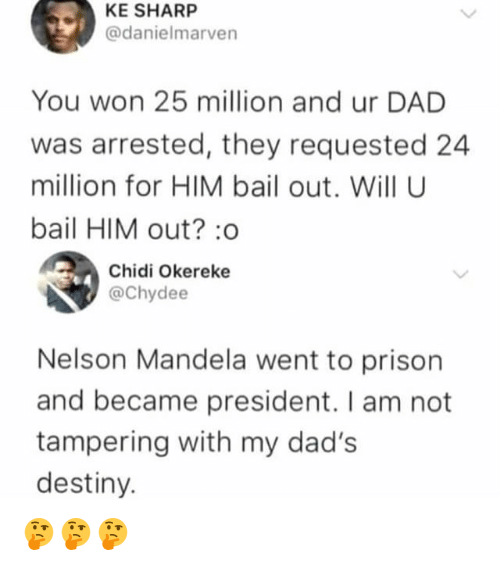 tampering: KE SHARP  @danielmarven  You won 25 million and ur DAD  was arrested, they requested 24  million for HIM bail out. Will U  bail HIM out? :o  Chidi Okereke  @Chydee  Nelson Mandela went to prison  and became president. I am not  tampering with my dad's  destiny. 🤔🤔🤔