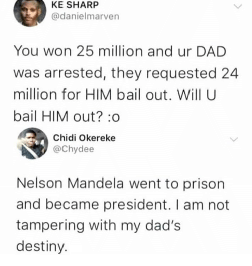 tampering: KE SHARP  @danielmarven  You won 25 million and ur DAD  was arrested, they requested 24  million for HIM bail out. Will U  bail HIM out? :o  Chidi Okereke  @Chydee  Nelson Mandela went to prison  and became president. I am not  tampering with my dad's  destiny.