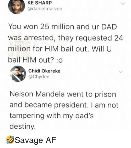 tampering: KE SHARP  @danielmarven  You won 25 million and ur DAD  was arrested, they requested 24  million for HIM bail out. Will U  bail HIM out? :o  Chidi Okereke  @Chydee  Nelson Mandela went to prison  and became president. I am not  tampering with my dad's  destiny. 🤣Savage AF