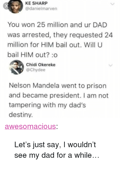 "Dad, Destiny, and Nelson Mandela: KE SHARP  @danielmarven  You won 25 million and ur DAD  was arrested, they requested 24  million for HIM bail out. Will U  bail HIM out? :o  Chidi Okereke  @Chydee  Nelson Mandela went to prison  and became president. I am not  tampering with my dad's  destiny. <p><a href=""http://awesomacious.tumblr.com/post/170508064397/lets-just-say-i-wouldnt-see-my-dad-for-a-while"" class=""tumblr_blog"">awesomacious</a>:</p>  <blockquote><p>Let's just say, I wouldn't see my dad for a while…</p></blockquote>"