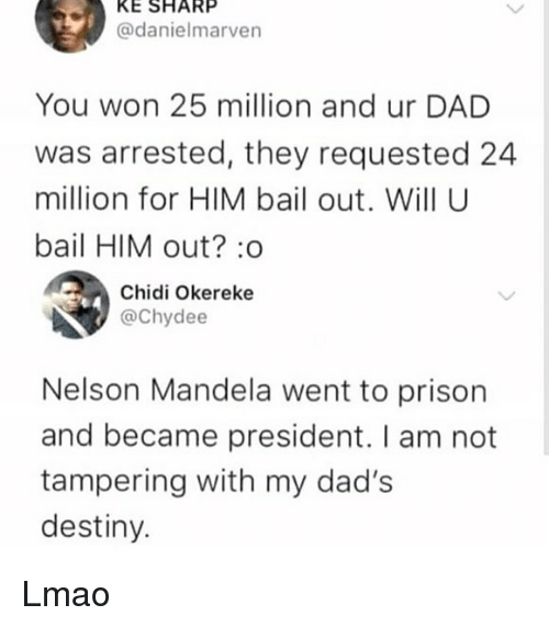 tampering: KE SHARP  @danielmarven  You won 25 million and ur DAD  was arrested, they requested 24  million for HIM bail out. Will U  bail HIM out? :o  Chidi Okereke  @Chydee  Nelson Mandela went to prison  and became president. I am not  tampering with my dad's  destiny. Lmao
