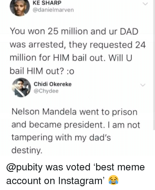 tampering: KE SHARP  @danielmarven  You won 25 million and ur DAD  was arrested, they requested 24  million for HIM bail out. Will U  bail HIM out? o  Chidi Okereke  @Chydee  Nelson Mandela went to prison  and became president. I am not  tampering with my dad's  destiny @pubity was voted 'best meme account on Instagram' 😂