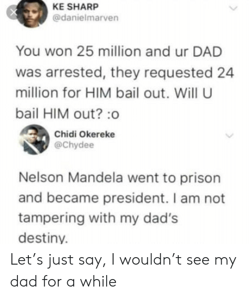 tampering: KE SHARP  @danielmarven  You won 25 million and ur DAD  was arrested, they requested 24  million for HIM bail out. Will U  bail HIM out? :o  Chidi Okereke  @Chydee  Nelson Mandela went to prison  and became president. I am not  tampering with my dad's  destiny. Let's just say, I wouldn't see my dad for a while