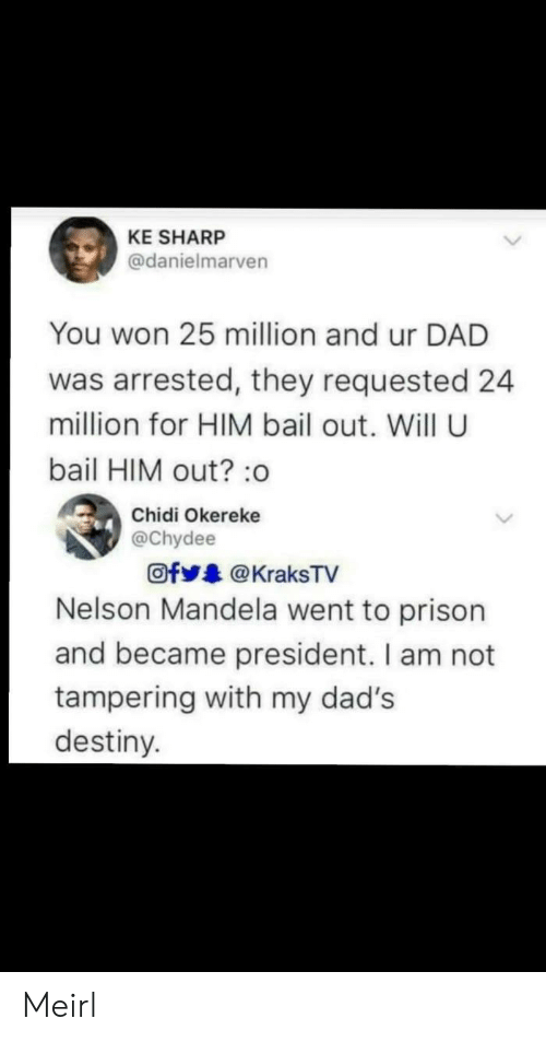 tampering: KE SHARP  @danielmarven  You won 25 million and ur DAD  was arrested, they requested 24  million for HIM bail out. Will U  bail HIM out?:o  Chidi Okereke  @chydee  Ofy.. @ KraksTV  Nelson Mandela went to prison  and became president. I am not  tampering with my dad's  destiny. Meirl